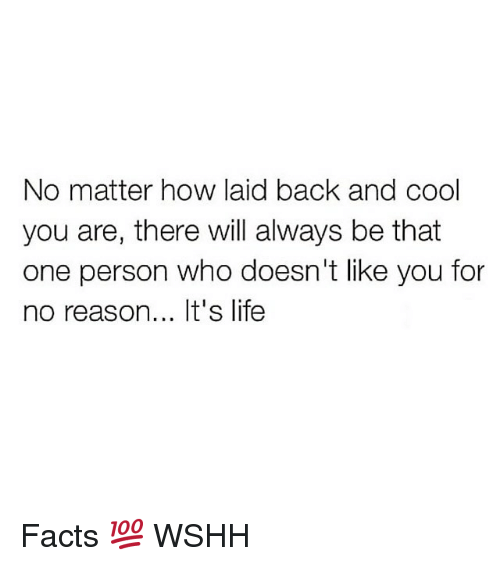 Facts, Life, and Memes: No matter how laid back and cool  you are, there will always be that  one person who doesn't like you for  no reason... It's life Facts 💯 WSHH