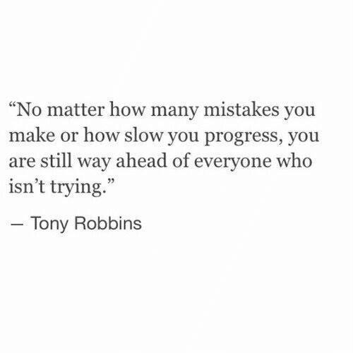 "Mistakes, How, and Tony Robbins: ""No matter how many mistakes you  make or how slow you progress, you  are still way ahead of everyone who  isn't trying.""  Tony Robbins"