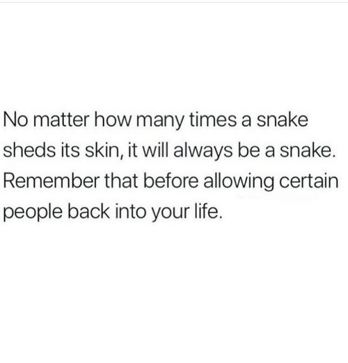 sheds: No matter how many times a snake  sheds its skin, it will always be a snake.  Remember that before allowing certain  people back into your life.
