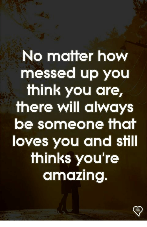 Memes, Amazing, and 🤖: No matter how  messed up you  think you are,  there will always  be someone that  loves you and still  thinks you're  amazing.