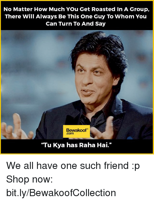 "You Get Roasted: No Matter How Much You Get Roasted in A Group,  There Will Always Be This One Guy To Whom You  Can Turn To And Say  Bewakoof  ""Tu Kya has Raha Hai."" We all have one such friend :p  Shop now: bit.ly/BewakoofCollection"