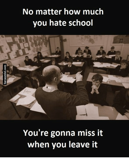 Hate School: No matter how much  you hate school  You're gonna miss it  when you leave it