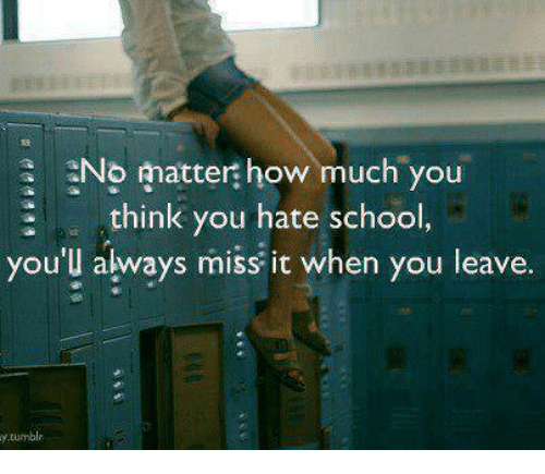 Hate School: No matter how much you  think you hea  think you hate school  you'l always miss it when you leave.