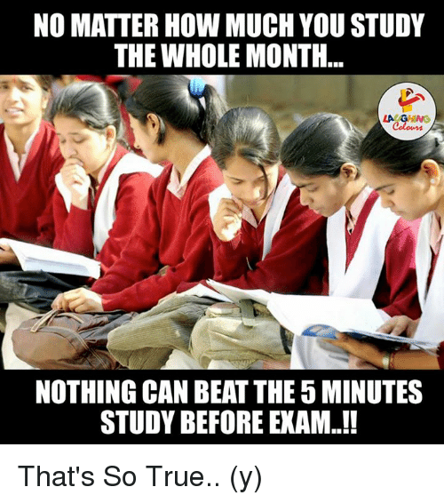 That So True: NO MATTER HOW MUCH YOUSTUDY  THE WHOLE MONTH  NOTHING CAN BEATTHE 5MINUTES  STUDY BEFORE EXAM That's So True.. (y)