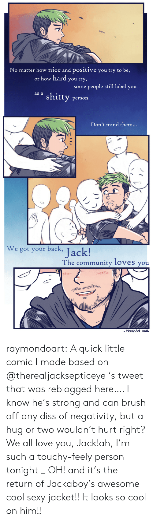 Touchy: No matter how nice and positive you try to be,  or how hard you try,  some people still label you  as a shitty person  Don't mind them...  We got your back,  ack!  The community loves you  . MondoArt 2016 raymondoart:  A quick little comic I made based on @therealjacksepticeye 's tweet that was reblogged here…. I know he's strong and can brush off any diss of negativity, but a hug or two wouldn't hurt right?We all love you, Jack!ah, I'm such a touchy-feely person tonight _ OH! and it's the return of Jackaboy's awesome cool sexy jacket!! It looks so cool on him!!