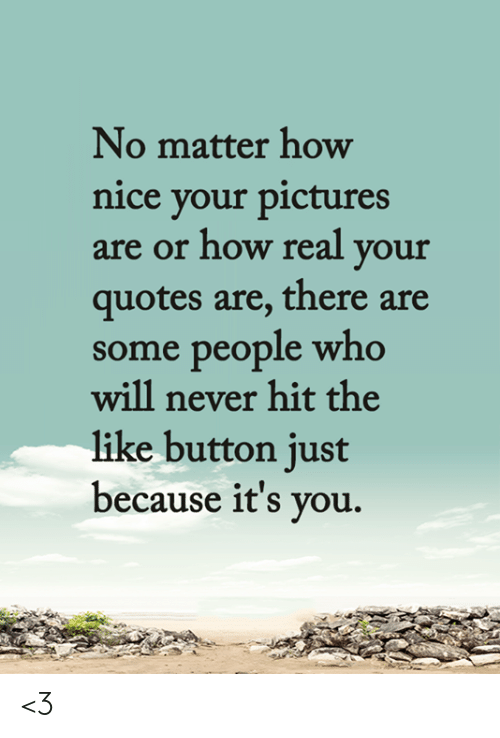 Memes, Pictures, and Quotes: No matter how  nice your pictures  are or how real your  quotes are, there are  some people who  will never hit the  like button just  because it's you. <3