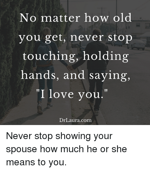 """I Love You, Man: No matter how old  you get, never stop  touching, holding  hands, and saying,  """"I love you  Dr Laura.com Never stop showing your spouse how much he or she means to you."""