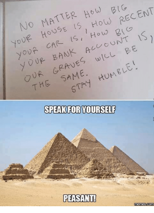 Speak For Yourself Peasant: No MATTER HOW RECENT  youf HOUSE 15, How 2  is  CAR IS How UNT  y UR BANK wILL BE  yoUR AC  OUR SAME.  HUMELE  THG SPEAK FOR YOURSELF  PEASANT  memes  com