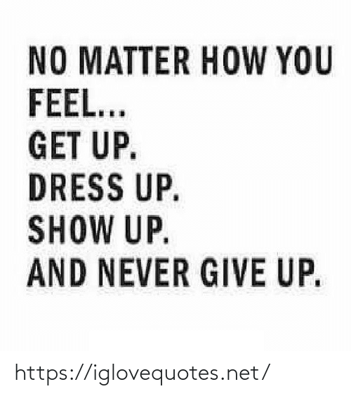 never give up: NO MATTER HOW YOU  FEEL...  GET UP.  DRESS UP.  SHOW UP.  AND NEVER GIVE UP. https://iglovequotes.net/