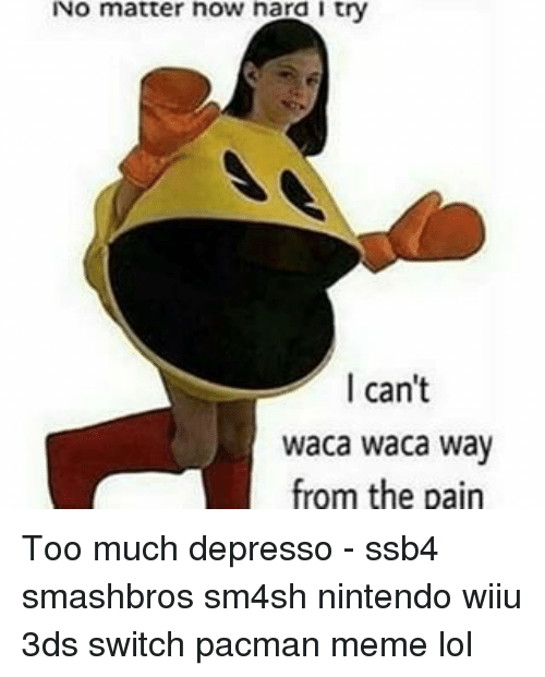 wiiu: No matter now nara I try  I can't  waca waca way  from the pain Too much depresso - ssb4 smashbros sm4sh nintendo wiiu 3ds switch pacman meme lol