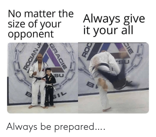 prepared: No matter the  size of your  opponent  Always give  it your all  SU  SU  BI  SIL  CIE  GRACIE  ROCIAN J Always be prepared….