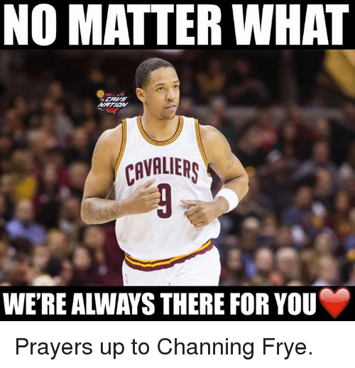 channing frye: NO MATTER WHAT  CAVALIERS  WE'RE ALWAYS THERE FOR YOU Prayers up to Channing Frye.