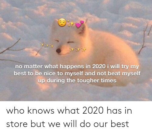 Knows: no matter what happens in 2020 i will try my  best to be nice to myself and not beat myself  up during the tougher times who knows what 2020 has in store but we will do our best