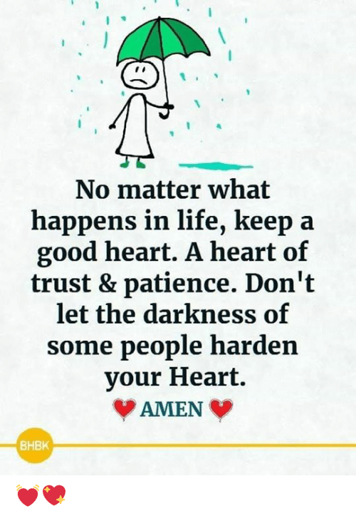 Life, Memes, and Good: No matter what  happens in life, keep  good heart. A heart of  trust & patience. Don't  let the darkness of  some people harden  your Heart.  AMEN  BHBK 💓💖