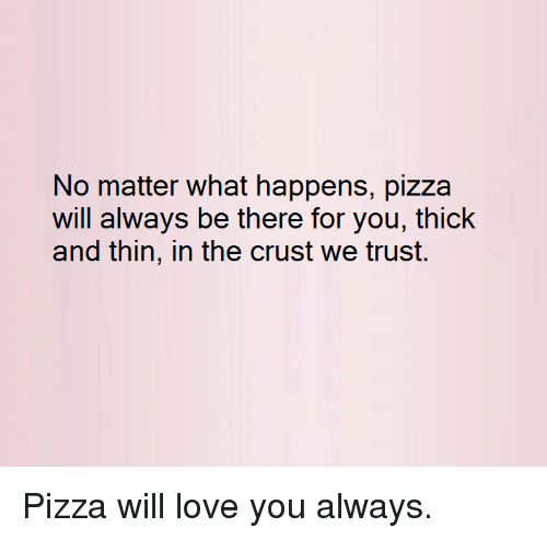 Dank, Love, and Pizza: No matter what happens, pizza  will alliweays be ther for you, idhick  and thin, in the crust we trust. Pizza will love you always.