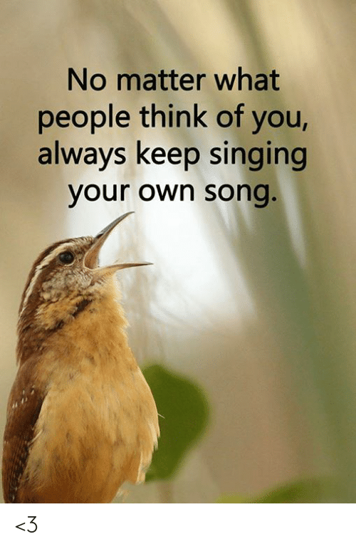 Memes, Singing, and 🤖: No matter what  people think of you,  always keep singing  your own song. <3