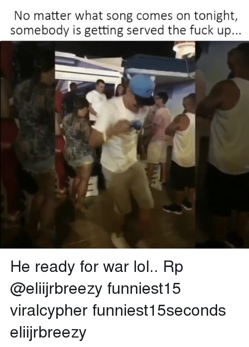 Funny, Lol, and Fuck: No matter what song comes on tonight,  somebody is getting served the fuck up... He ready for war lol.. Rp @eliijrbreezy funniest15 viralcypher funniest15seconds eliijrbreezy