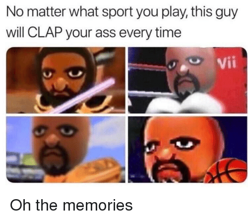 Ass, Time, and Play: No matter what sport you play, this guy  will CLAP your ass every time  Vii Oh the memories