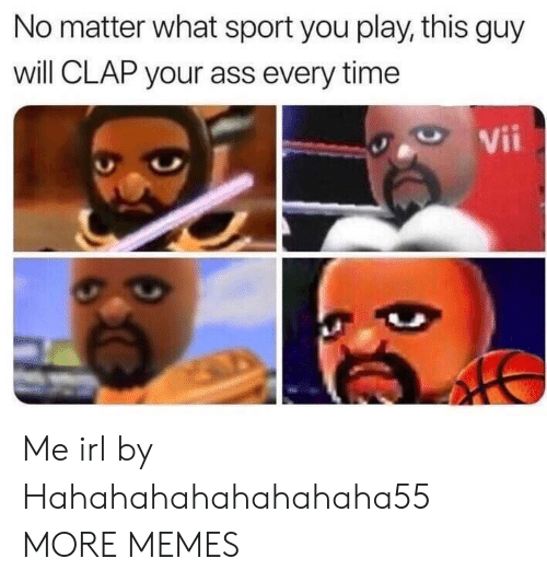 Ass, Dank, and Memes: No matter what sport you play, this guy  will CLAP your ass every time Me irl by Hahahahahahahahaha55 MORE MEMES