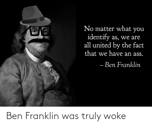 Ben Franklin: No matter what you  identify as, we are  all united by the fact  that we have an ass.  - Ben Franklin Ben Franklin was truly woke