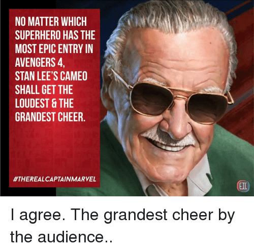 Most Epic: NO MATTER WHICH  SUPERHERO HAS THE  MOST EPIC ENTRY IN  AVENGERS,  STAN LEE'S CAMEO  SHALL GET THE  LOUDEST &THE  GRANDEST CHEER.  #THEREALCAPTAIN MARVEL  EIC I agree. The grandest cheer by the audience..