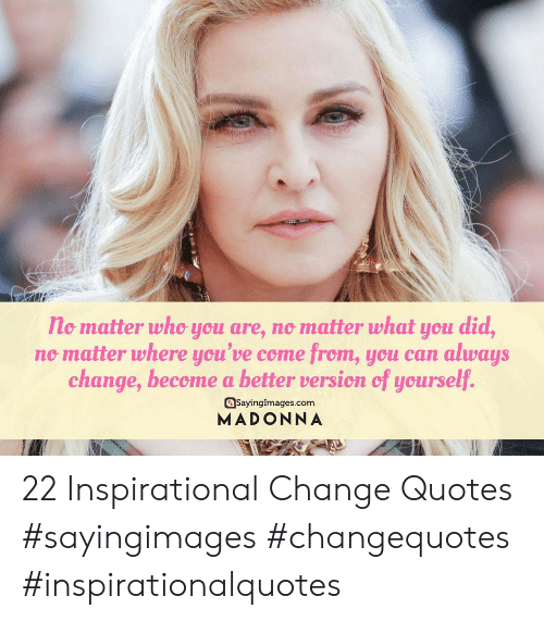 madonna: no matter who you are, no matter what you did,  no matter where you've come from, you can always  change, become a better version of yourself.  asayinglmages.com  MADONNA 22 Inspirational Change Quotes #sayingimages #changequotes #inspirationalquotes