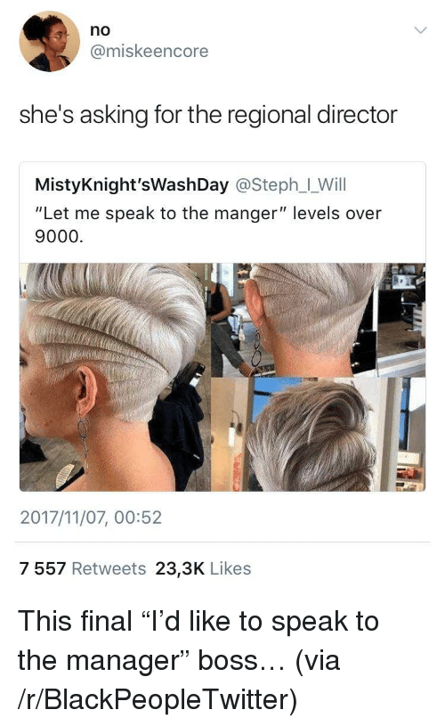 """over 9000: no  @miskeencore  she's asking for the regional director  MistyKnight'sWashDay @Steph__Will  """"Let me speak to the manger"""" levels over  9000.  2017/11/07, 00:52  7 557 Retweets 23,3K Likes <p>This final """"I'd like to speak to the manager"""" boss&hellip; (via /r/BlackPeopleTwitter)</p>"""