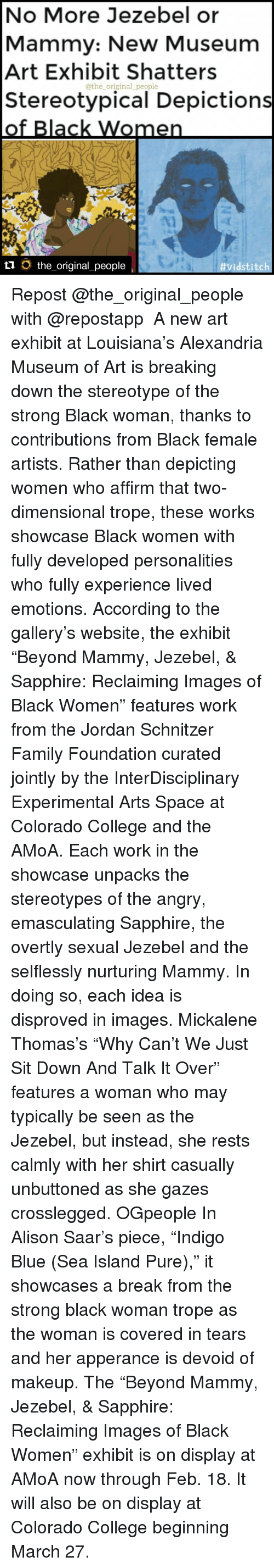 """colorado college: No More Jezebel or  Mammy: New Museum  Art Exhibit Shatters  @the original people  Stereotypical Depictions  of Black Women  ti the original people  vidst itch Repost @the_original_people with @repostapp ・・・ A new art exhibit at Louisiana's Alexandria Museum of Art is breaking down the stereotype of the strong Black woman, thanks to contributions from Black female artists. Rather than depicting women who affirm that two-dimensional trope, these works showcase Black women with fully developed personalities who fully experience lived emotions. According to the gallery's website, the exhibit """"Beyond Mammy, Jezebel, & Sapphire: Reclaiming Images of Black Women"""" features work from the Jordan Schnitzer Family Foundation curated jointly by the InterDisciplinary Experimental Arts Space at Colorado College and the AMoA. Each work in the showcase unpacks the stereotypes of the angry, emasculating Sapphire, the overtly sexual Jezebel and the selflessly nurturing Mammy. In doing so, each idea is disproved in images. Mickalene Thomas's """"Why Can't We Just Sit Down And Talk It Over"""" features a woman who may typically be seen as the Jezebel, but instead, she rests calmly with her shirt casually unbuttoned as she gazes crosslegged. OGpeople In Alison Saar's piece, """"Indigo Blue (Sea Island Pure),"""" it showcases a break from the strong black woman trope as the woman is covered in tears and her apperance is devoid of makeup. The """"Beyond Mammy, Jezebel, & Sapphire: Reclaiming Images of Black Women"""" exhibit is on display at AMoA now through Feb. 18. It will also be on display at Colorado College beginning March 27."""