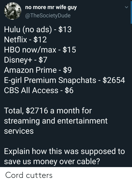 cord: no more mr wife guy  @TheSociety Dude  Hulu (no ads) - $13  Netflix -$12  HBO now/max - $15  Disney+ -$7  Amazon Prime - $9  E-girl Premium Snapchats - $2654  CBS All Access - $6  Total, $2716 a month for  streaming and entertainment  services  Explain how this was supposed to  save us money over cable? Cord cutters