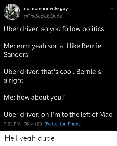 Bernie Sanders: no more mr wife guy  @TheSocietyDude  Uber driver: so you follow politics  Me: errrr yeah sorta. I like Bernie  Sanders  Uber driver: that's cool. Bernie's  alright  Me: how about you?  Uber driver: oh l'm to the left of Mao  7:22 PM · 06 Jan 20 · Twitter for iPhone Hell yeah dude