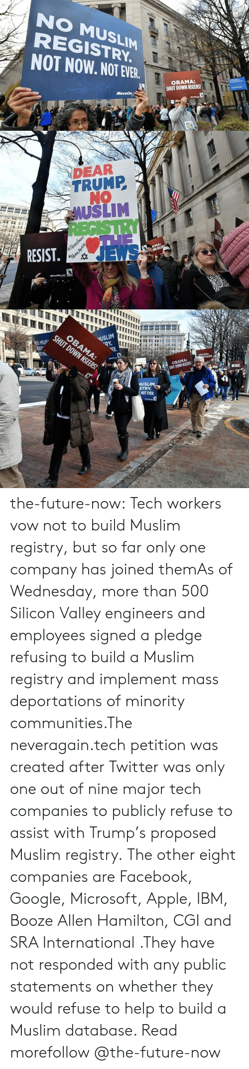 ibm: NO MUSLIM  REGISTRY  NOT NOW. NOT EVER  OBAMA:  SHUT DOWN NSEERS!  MoveOn.  cVICA   DEAR  TRUMP  NO  AUSLIM  RESIST  JEWS   USLIM  VER.  OBAMA:  SHUT DOWN NSEERS!  MUSLI  STRY  艺NOT EVER. the-future-now:  Tech workers vow not to build Muslim registry, but so far only one company has joined themAs of Wednesday, more than 500 Silicon Valley engineers and employees signed a pledge refusing  to build a Muslim registry and implement mass  deportations of minority communities.The neveragain.tech petition was created after Twitter was only one out of nine major tech companies  to publicly refuse to assist with Trump's proposed Muslim registry.  The other eight companies are Facebook, Google, Microsoft, Apple, IBM,  Booze Allen Hamilton, CGI and SRA International .They have not responded  with any public statements on whether they would refuse to help to build  a Muslim database. Read morefollow @the-future-now