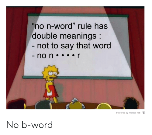 "Memes, Reddit, and Word: ""no n-word"" rule has  double meanings:  - not to say that word  - no n  Powered by Memes iOS No b-word"