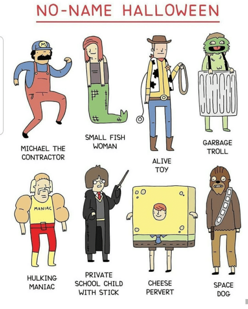 Alive, School, and Troll: NO-NAME HALLOWE EN  1и  SMALL FISH  GARBAGE  WOMAN  MICHAEL THE  TROLL  CONTRACTOR  ALIVE  TOY  OO  MANIAC  PRIVATE  HULKING  CHEESE  SCHOOL CHILD  SPACE  MANIAC  PERVERT  WITH STICK  DOG