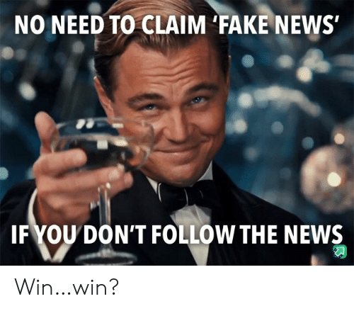 No Need To: NO NEED TO CLAIM 'FAKE NEWS  IFYOU DON'T FOLLOW THE NEWS Win…win?