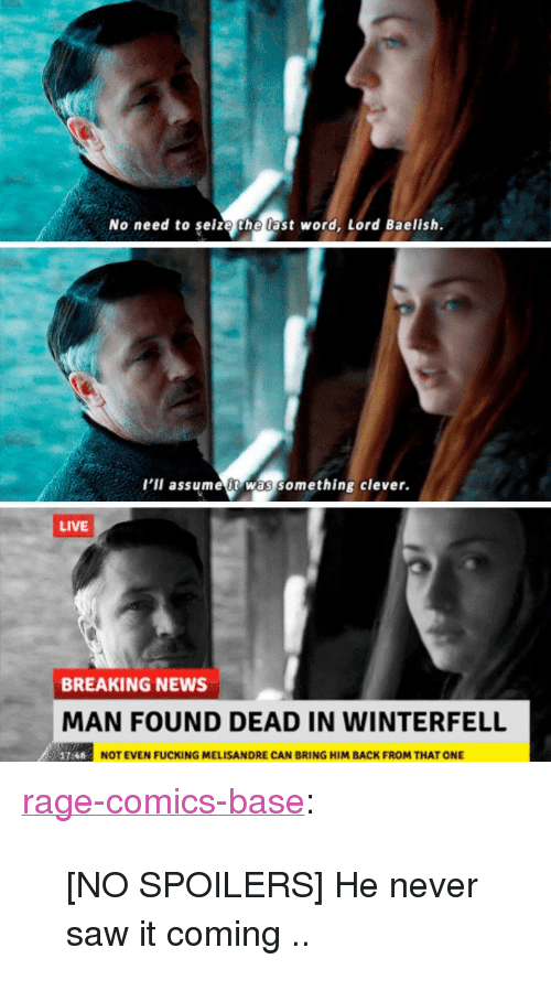 """Rage Comics: No need to seize the last word, Lord Baelish.  l'il assume t was something clever.  LIVE  BREAKING NEWS  MAN FOUND DEAD IN WINTERFELL  NOT EVEN FUCKING MELISANDRE CAN BRING HIM BACK FROM THAT ONE <p><a href=""""http://ragecomicsbase.com/post/163252194117/no-spoilers-he-never-saw-it-coming"""" class=""""tumblr_blog"""">rage-comics-base</a>:</p>  <blockquote><p>[NO SPOILERS] He never saw it coming ..</p></blockquote>"""