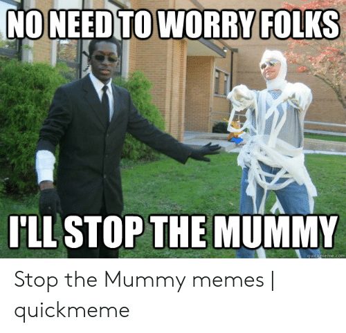 The Mummy Meme: NO NEED TO WORRY FOLKS  Ll STOP THE MUMMY  quickmeme.com Stop the Mummy memes | quickmeme