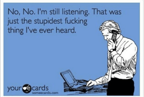 your ecards: No, No. I'm still listening. That was  just the stupidest fucking  thing I've everheard.  your ecards  someecards.com