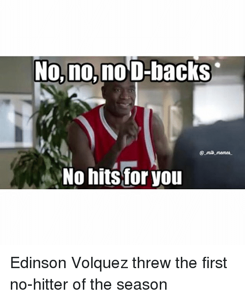 Memes, 🤖, and First: No, no, no D-backs  No hits for you Edinson Volquez threw the first no-hitter of the season