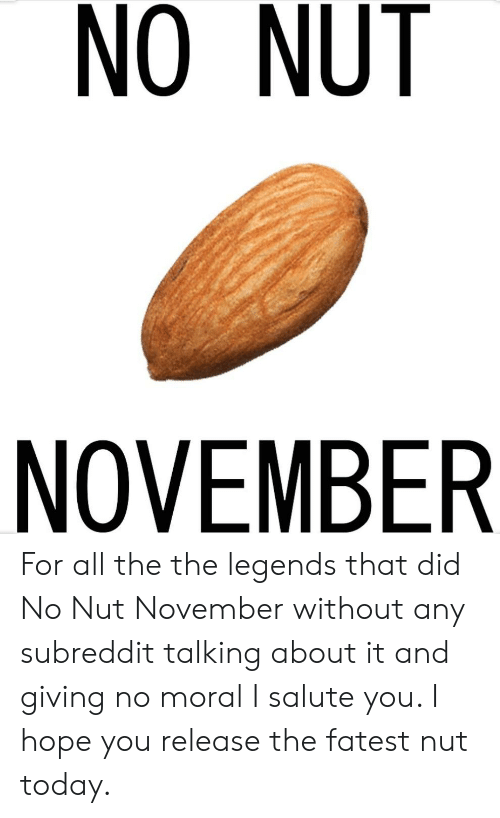 I Salute You: NO NUT  NOVEMBER For all the the legends that did No Nut November without any subreddit talking about it and giving no moral I salute you. I hope you release the fatest nut today.