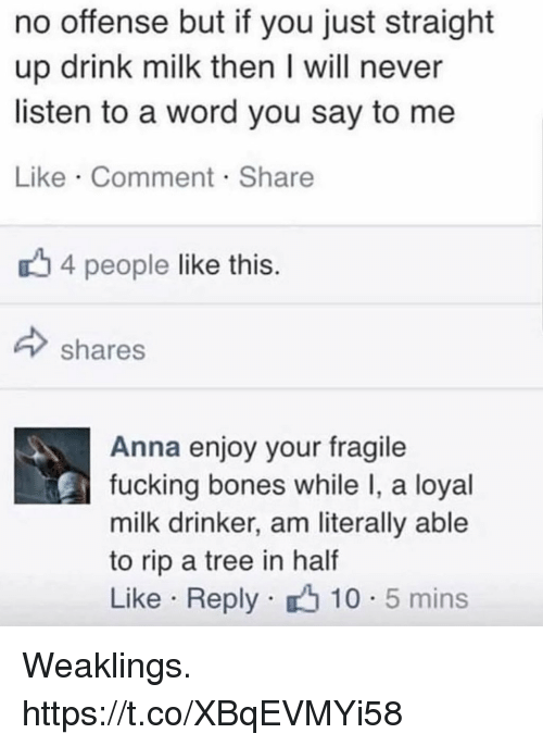 Anna, Bones, and Fucking: no offense but if you just straight  up drink milk then I will never  listen to a word you say to me  Like Comment Share  4 people like this  shares  Anna enjoy your fragile  fucking bones while I, a loyal  milk drinker, am literally able  to rip a tree in half  Like Reply 10 5 mins Weaklings. https://t.co/XBqEVMYi58