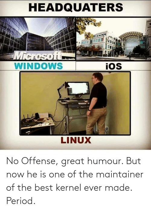 Ever Made: No Offense, great humour. But now he is one of the maintainer of the best kernel ever made. Period.