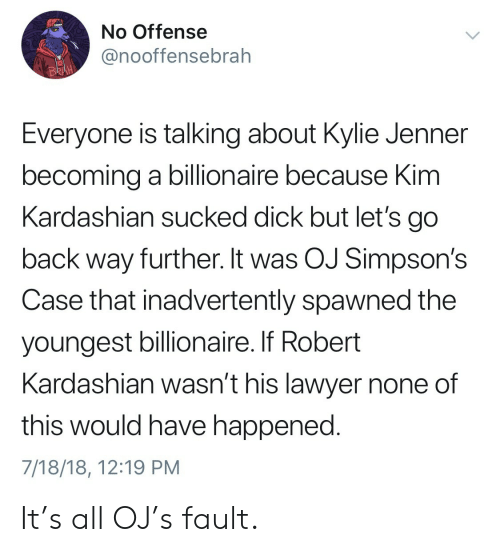 Nones: No Offense  @nooffensebrah  BR  Everyone is talking about Kylie Jenner  becoming a billionaire because Kim  Kardashian sucked dick but let's go  back way further. It was OJ Simpson's  Case that inadvertently spawned the  youngest billionaire. If Robert  Kardashian wasn't his lawyer none of  this would have happened  7/18/18, 12:19 PM It's all OJ's fault.