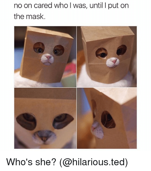 Funny, Ted, and The Mask: no on cared who I was, until I put on  the mask. Who's she? (@hilarious.ted)