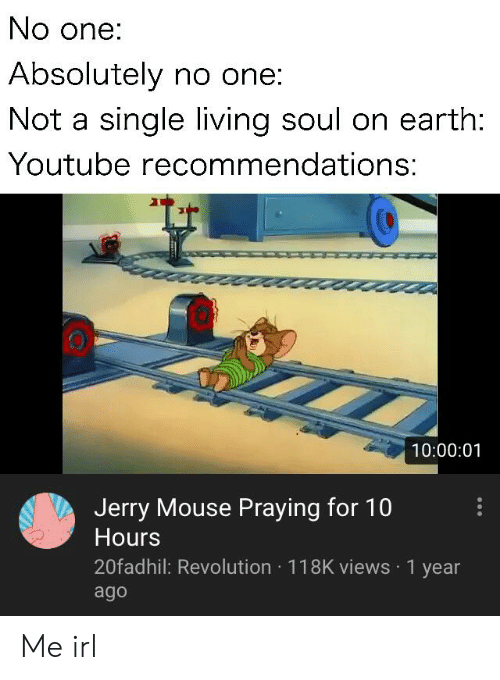 Jerry Mouse: No one:  Absolutely no one:  Not a single living soul on earth:  Youtube recommendations:  10:00:01  Jerry Mouse Praying for 10  Hours  20fadhil: Revolution 118K views 1 year  ago Me irl