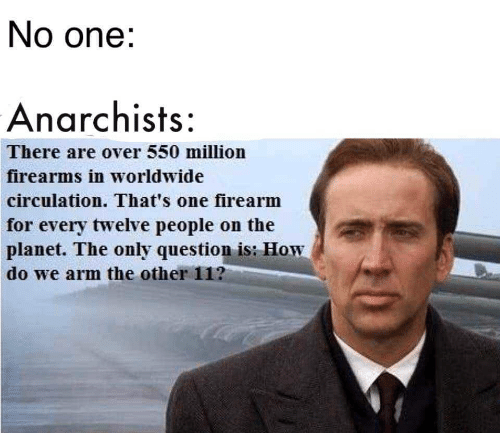How, Arm, and One: No one:  Anarchists:  There are over 550 million  firearms in worldwide  circulation. That's one firearm  for every twelve people on the  planet. The only question is: How  do we arm the other 11?