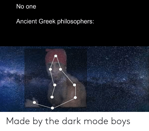 Ancient, Greek, and Boys: No one  Ancient Greek philosophers: Made by the dark mode boys