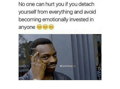 Hurtfully: No one can hurt you if you detach  yourself from everything and avoid  becoming emotionally invested in  anyone  @CallOfBodyー