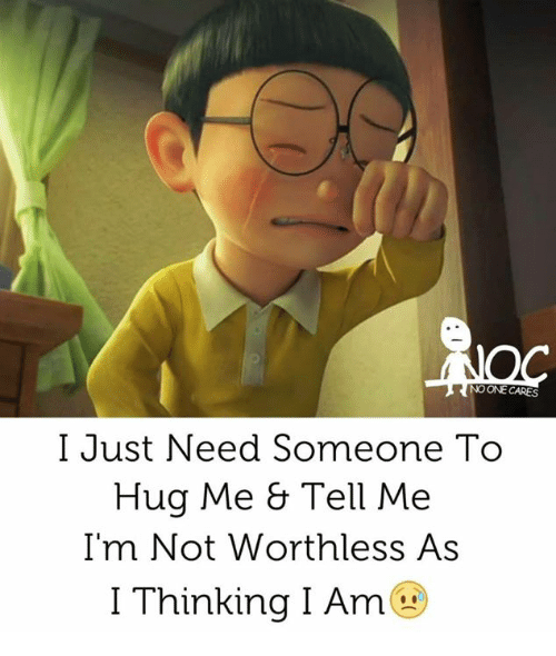 no-one-care: NO ONE CARES  I Just Need Someone To  Hug Me & Tell Me  I'm Not Worthless As  I Thinking I Am