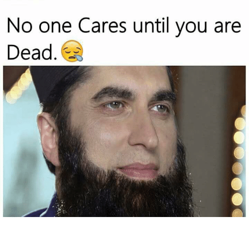 no-one-care: No one Cares until you are  Dead