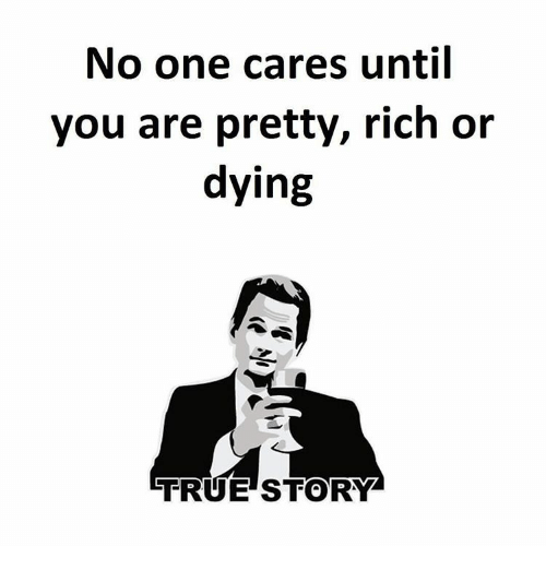 no-one-care: No one cares until  you are pretty, rich or  dying  TRUE STORY